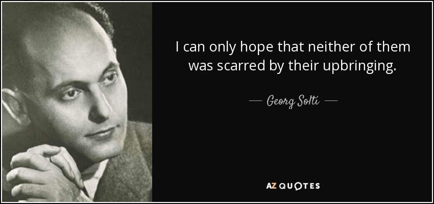 I can only hope that neither of them was scarred by their upbringing. - Georg Solti