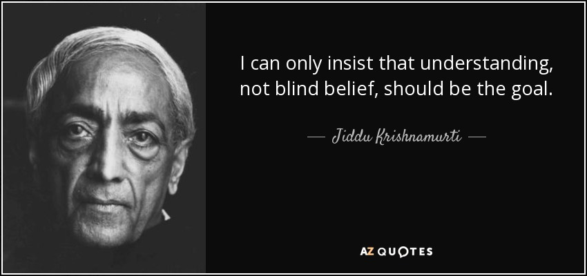 I can only insist that understanding, not blind belief, should be the goal. - Jiddu Krishnamurti