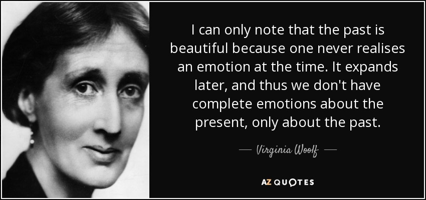 I can only note that the past is beautiful because one never realises an emotion at the time. It expands later, and thus we don't have complete emotions about the present, only about the past. - Virginia Woolf