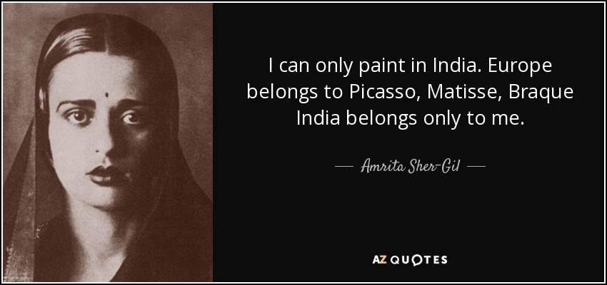 I can only paint in India. Europe belongs to Picasso, Matisse, Braque India belongs only to me. - Amrita Sher-Gil