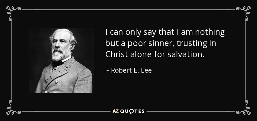 I can only say that I am nothing but a poor sinner, trusting in Christ alone for salvation. - Robert E. Lee