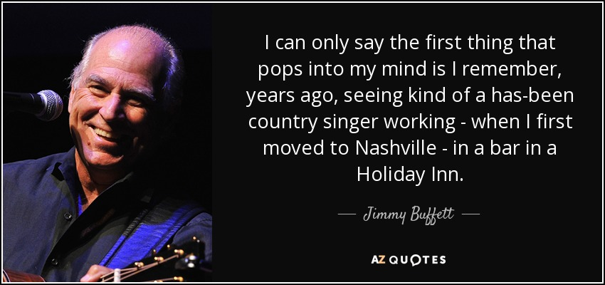 I can only say the first thing that pops into my mind is I remember, years ago, seeing kind of a has-been country singer working - when I first moved to Nashville - in a bar in a Holiday Inn. - Jimmy Buffett