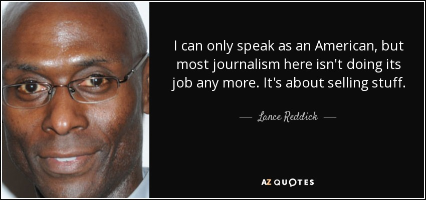 I can only speak as an American, but most journalism here isn't doing its job any more. It's about selling stuff. - Lance Reddick