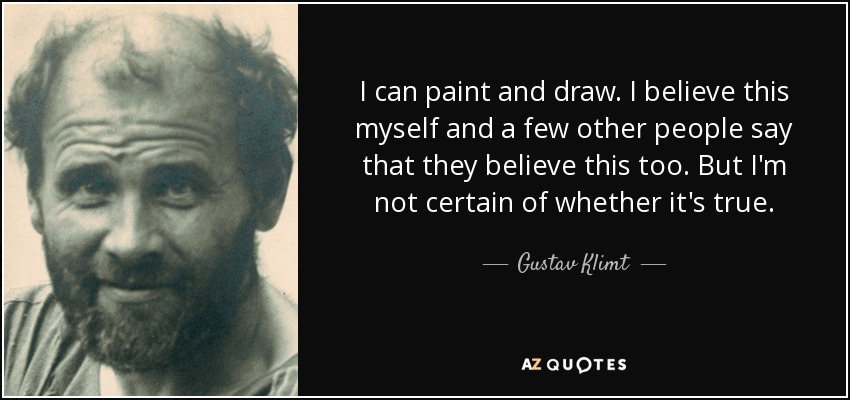 I can paint and draw. I believe this myself and a few other people say that they believe this too. But I'm not certain of whether it's true. - Gustav Klimt