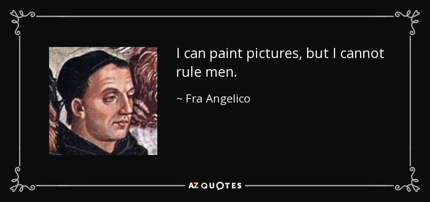 I can paint pictures, but I cannot rule men. - Fra Angelico