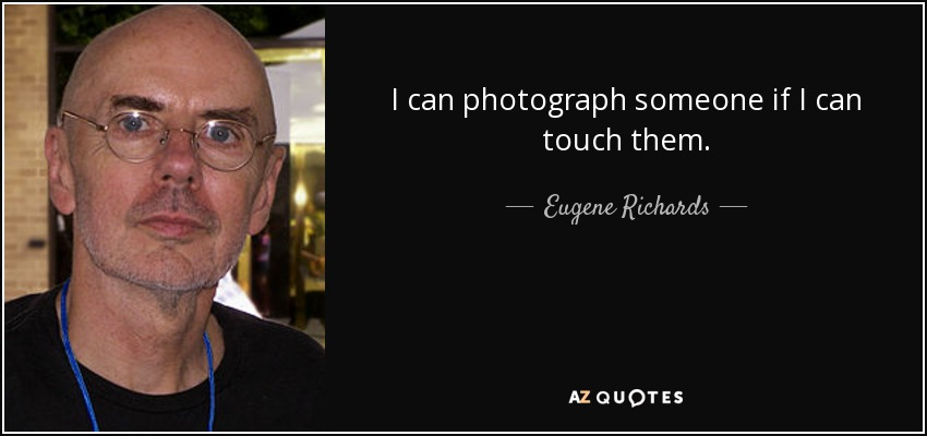 I can photograph someone if I can touch them. - Eugene Richards