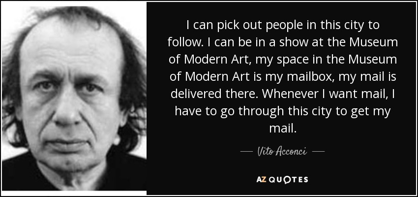 I can pick out people in this city to follow. I can be in a show at the Museum of Modern Art, my space in the Museum of Modern Art is my mailbox, my mail is delivered there. Whenever I want mail, I have to go through this city to get my mail. - Vito Acconci