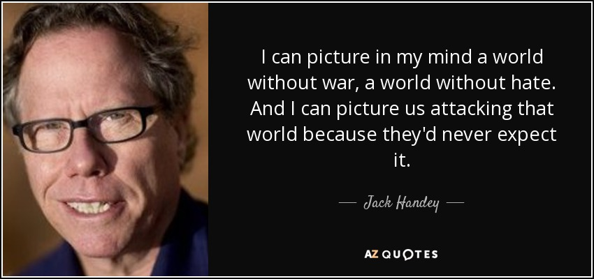 I can picture in my mind a world without war, a world without hate. And I can picture us attacking that world, because they'd never expect it. - Jack Handey