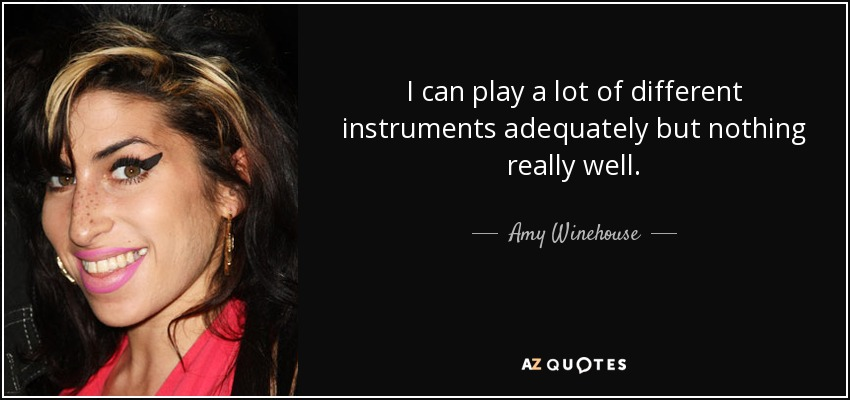 I can play a lot of different instruments adequately but nothing really well. - Amy Winehouse