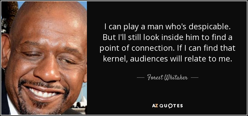 I can play a man who's despicable. But I'll still look inside him to find a point of connection. If I can find that kernel, audiences will relate to me. - Forest Whitaker