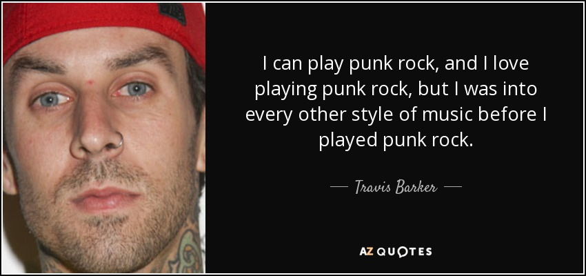 I can play punk rock, and I love playing punk rock, but I was into every other style of music before I played punk rock. - Travis Barker