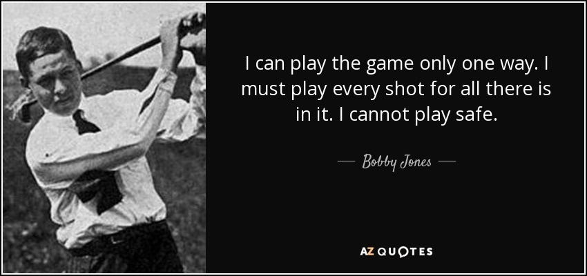 I can play the game only one way. I must play every shot for all there is in it. I cannot play safe. - Bobby Jones