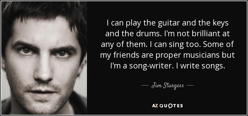 I can play the guitar and the keys and the drums. I'm not brilliant at any of them. I can sing too. Some of my friends are proper musicians but I'm a song-writer. I write songs. - Jim Sturgess