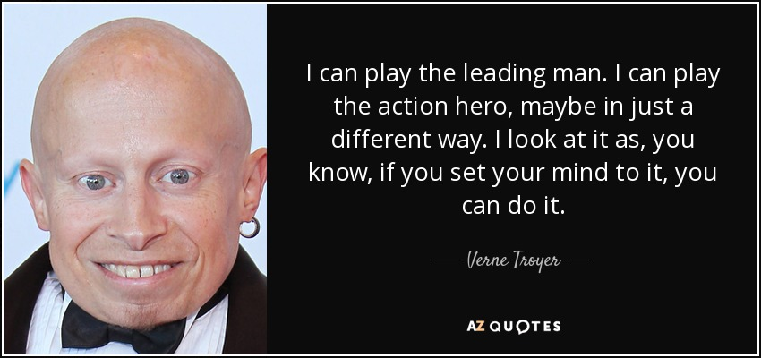 I can play the leading man. I can play the action hero, maybe in just a different way. I look at it as, you know, if you set your mind to it, you can do it. - Verne Troyer
