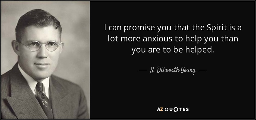 I can promise you that the Spirit is a lot more anxious to help you than you are to be helped. - S. Dilworth Young