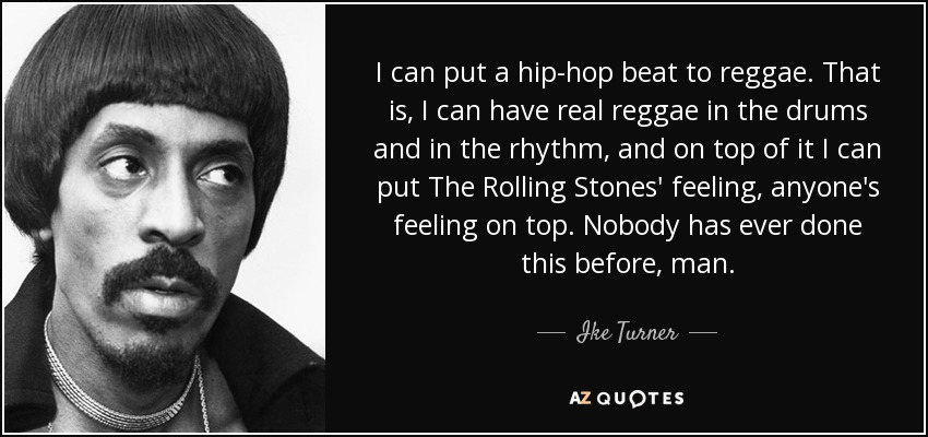 I can put a hip-hop beat to reggae. That is, I can have real reggae in the drums and in the rhythm, and on top of it I can put The Rolling Stones' feeling, anyone's feeling on top. Nobody has ever done this before, man. - Ike Turner