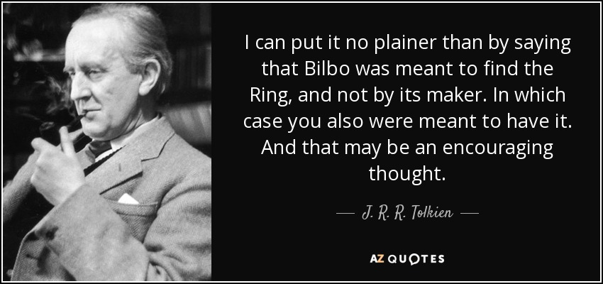 I can put it no plainer than by saying that Bilbo was meant to find the Ring, and not by its maker. In which case you also were meant to have it. And that may be an encouraging thought. - J. R. R. Tolkien