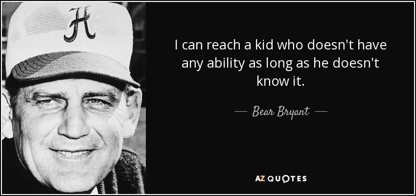 I can reach a kid who doesn't have any ability as long as he doesn't know it. - Bear Bryant