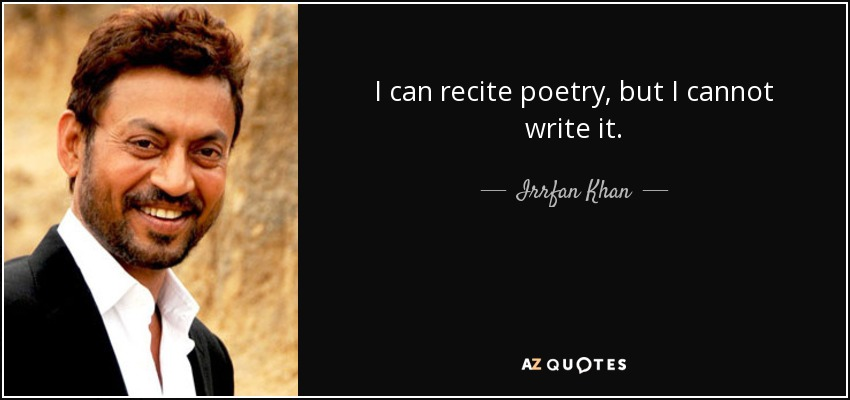 I can recite poetry, but I cannot write it. - Irrfan Khan