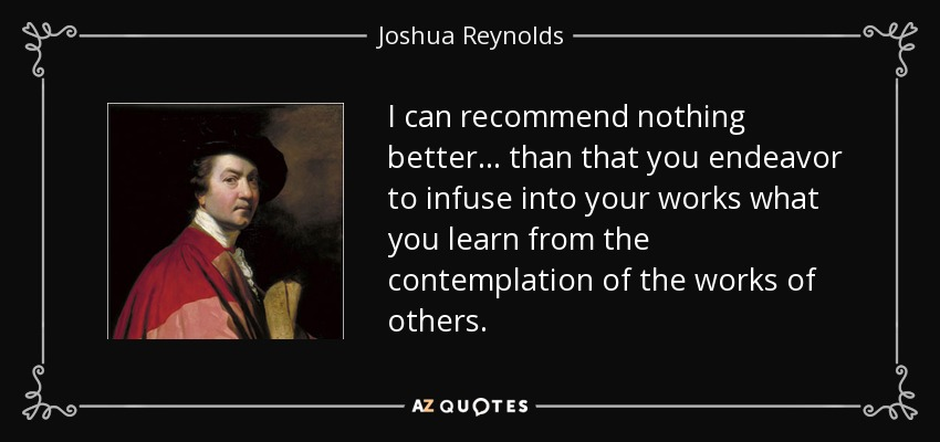 I can recommend nothing better... than that you endeavor to infuse into your works what you learn from the contemplation of the works of others. - Joshua Reynolds