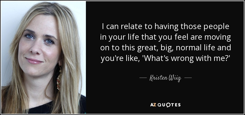 I can relate to having those people in your life that you feel are moving on to this great, big, normal life and you're like, 'What's wrong with me?' - Kristen Wiig