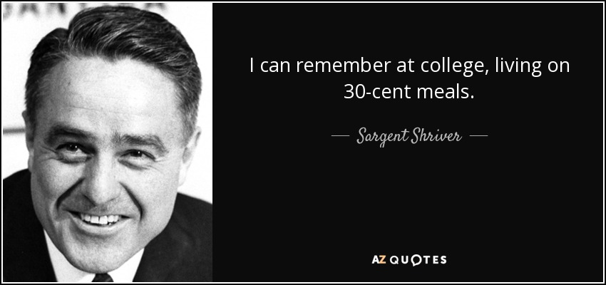 I can remember at college, living on 30-cent meals. - Sargent Shriver