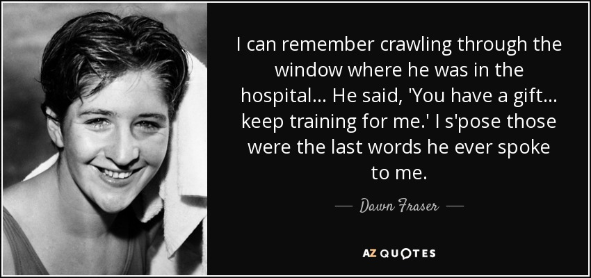 I can remember crawling through the window where he was in the hospital... He said, 'You have a gift... keep training for me.' I s'pose those were the last words he ever spoke to me. - Dawn Fraser