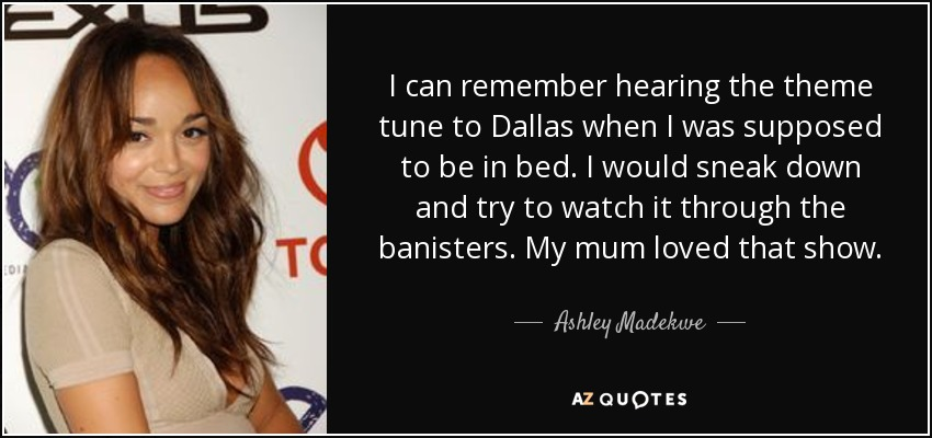 I can remember hearing the theme tune to Dallas when I was supposed to be in bed. I would sneak down and try to watch it through the banisters. My mum loved that show. - Ashley Madekwe