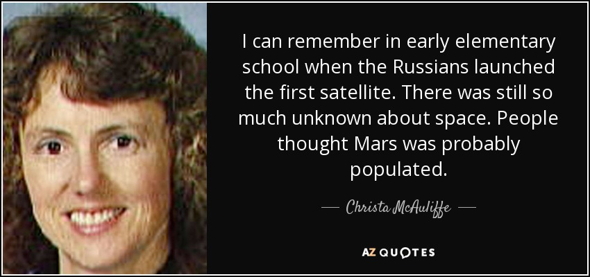 I can remember in early elementary school when the Russians launched the first satellite. There was still so much unknown about space. People thought Mars was probably populated. - Christa McAuliffe