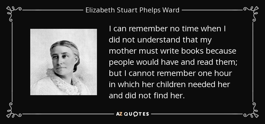 I can remember no time when I did not understand that my mother must write books because people would have and read them; but I cannot remember one hour in which her children needed her and did not find her. - Elizabeth Stuart Phelps Ward