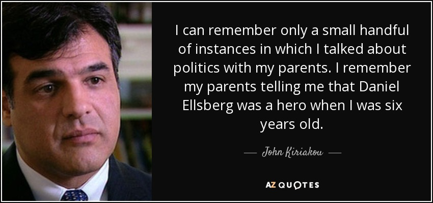 I can remember only a small handful of instances in which I talked about politics with my parents. I remember my parents telling me that Daniel Ellsberg was a hero when I was six years old. - John Kiriakou