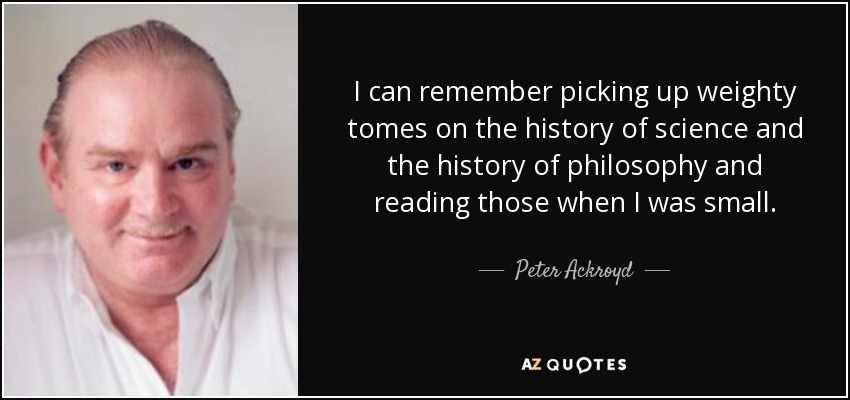 I can remember picking up weighty tomes on the history of science and the history of philosophy and reading those when I was small. - Peter Ackroyd