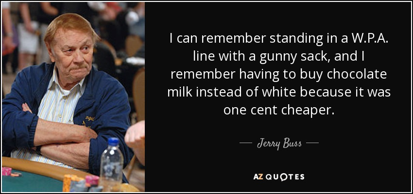 I can remember standing in a W.P.A. line with a gunny sack, and I remember having to buy chocolate milk instead of white because it was one cent cheaper. - Jerry Buss