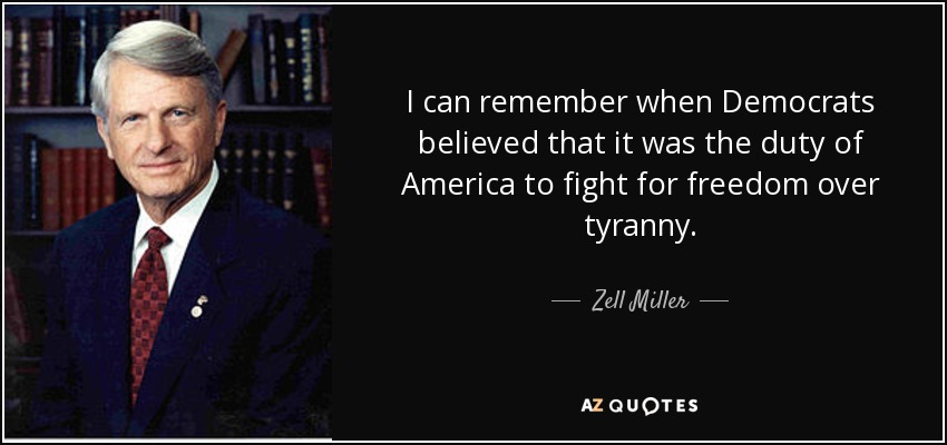 I can remember when Democrats believed that it was the duty of America to fight for freedom over tyranny. - Zell Miller