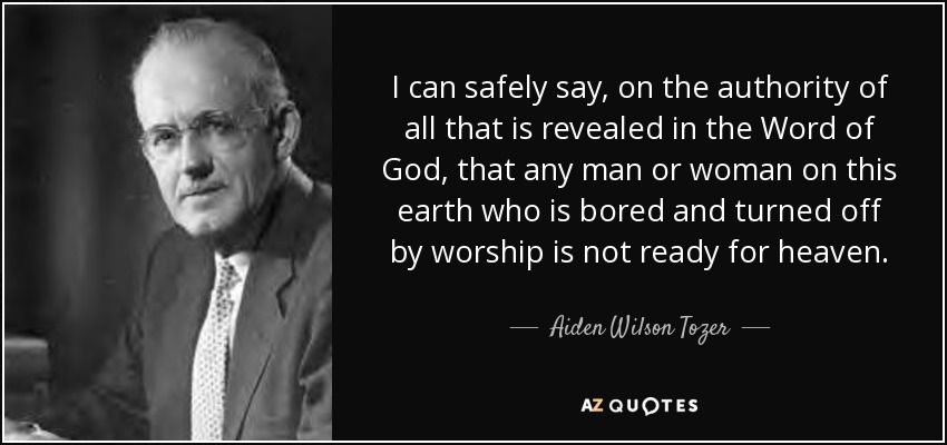 I can safely say, on the authority of all that is revealed in the Word of God, that any man or woman on this earth who is bored and turned off by worship is not ready for heaven. - Aiden Wilson Tozer
