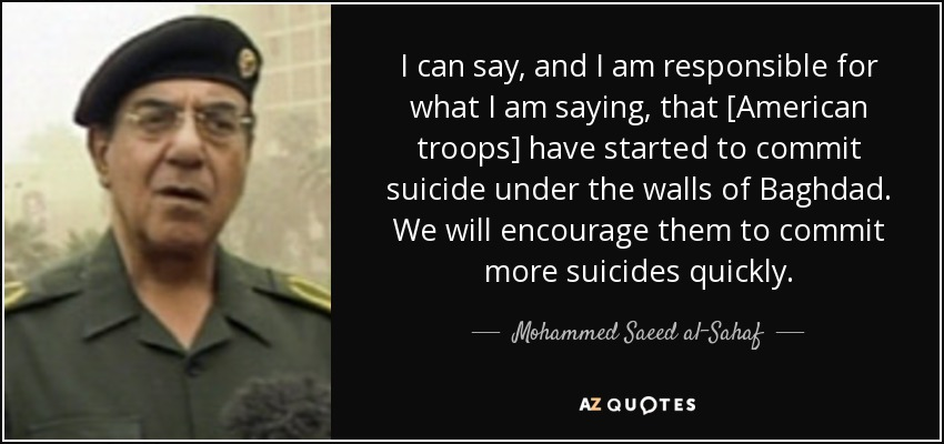 I can say, and I am responsible for what I am saying, that [American troops] have started to commit suicide under the walls of Baghdad. We will encourage them to commit more suicides quickly. - Mohammed Saeed al-Sahaf