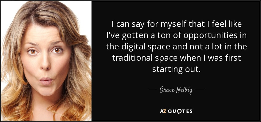 I can say for myself that I feel like I've gotten a ton of opportunities in the digital space and not a lot in the traditional space when I was first starting out. - Grace Helbig