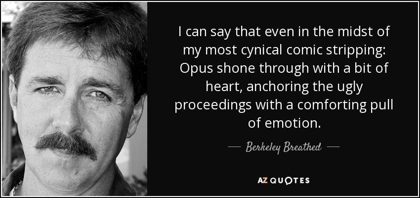 I can say that even in the midst of my most cynical comic stripping: Opus shone through with a bit of heart, anchoring the ugly proceedings with a comforting pull of emotion. - Berkeley Breathed