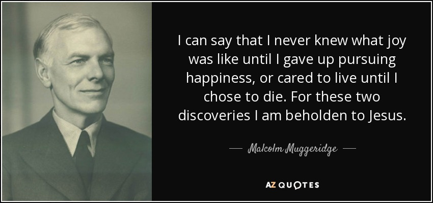 I can say that I never knew what joy was like until I gave up pursuing happiness, or cared to live until I chose to die. For these two discoveries I am beholden to Jesus. - Malcolm Muggeridge