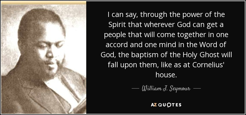 I can say, through the power of the Spirit that wherever God can get a people that will come together in one accord and one mind in the Word of God, the baptism of the Holy Ghost will fall upon them, like as at Cornelius' house. - William J. Seymour