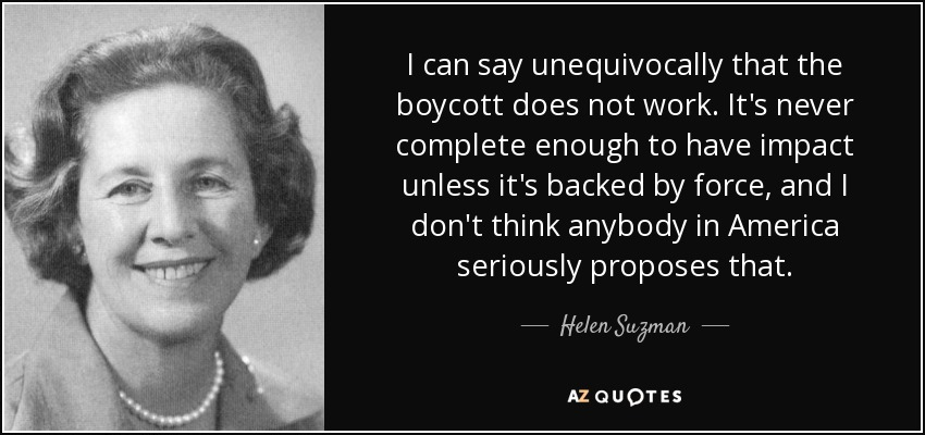 I can say unequivocally that the boycott does not work. It's never complete enough to have impact unless it's backed by force, and I don't think anybody in America seriously proposes that. - Helen Suzman