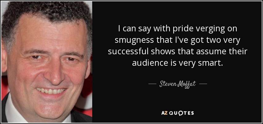 I can say with pride verging on smugness that I've got two very successful shows that assume their audience is very smart. - Steven Moffat