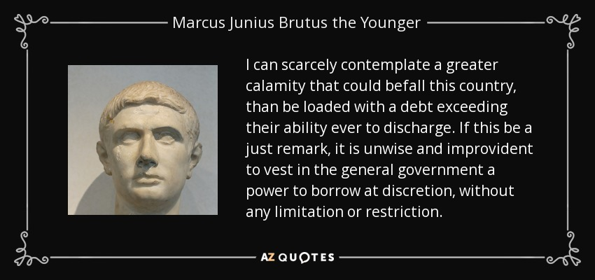 I can scarcely contemplate a greater calamity that could befall this country, than be loaded with a debt exceeding their ability ever to discharge. If this be a just remark, it is unwise and improvident to vest in the general government a power to borrow at discretion, without any limitation or restriction. - Marcus Junius Brutus the Younger