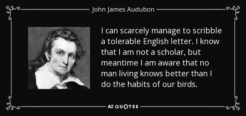 I can scarcely manage to scribble a tolerable English letter. I know that I am not a scholar, but meantime I am aware that no man living knows better than I do the habits of our birds. - John James Audubon