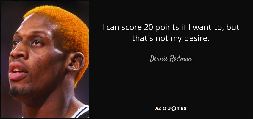 I can score 20 points if I want to, but that's not my desire. - Dennis Rodman