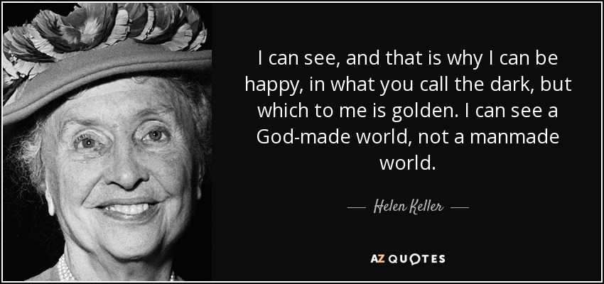 I can see, and that is why I can be happy, in what you call the dark, but which to me is golden. I can see a God-made world, not a manmade world. - Helen Keller