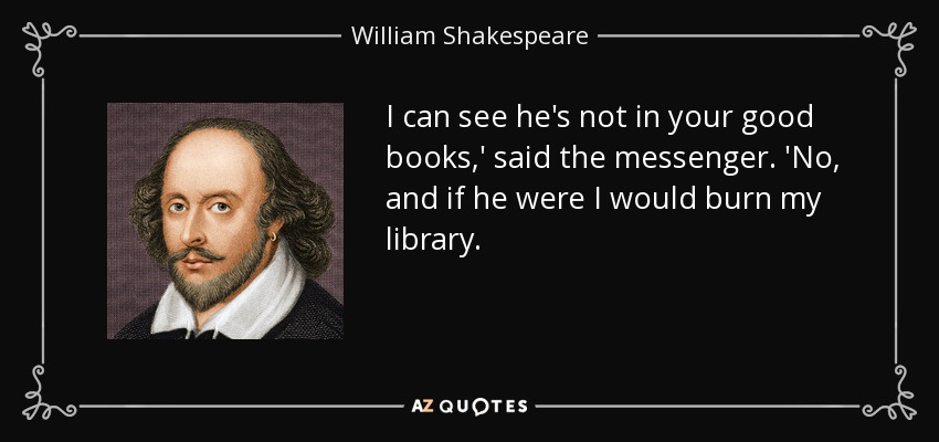 I can see he's not in your good books,' said the messenger. 'No, and if he were I would burn my library. - William Shakespeare