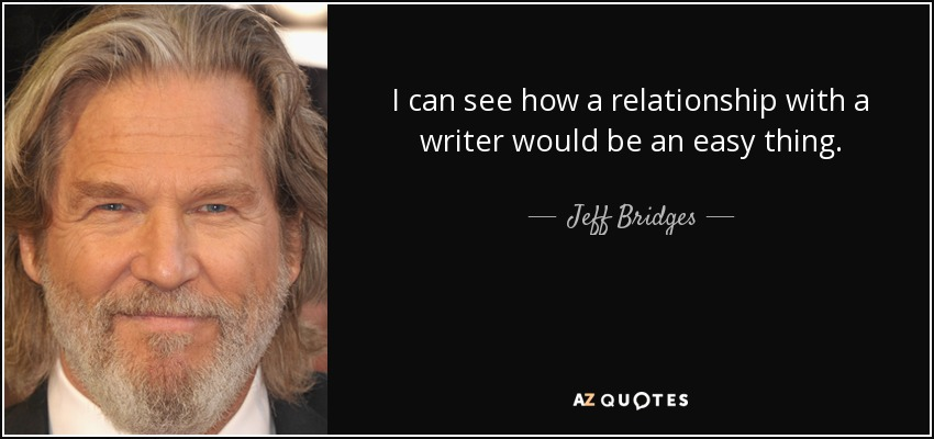 I can see how a relationship with a writer would be an easy thing. - Jeff Bridges