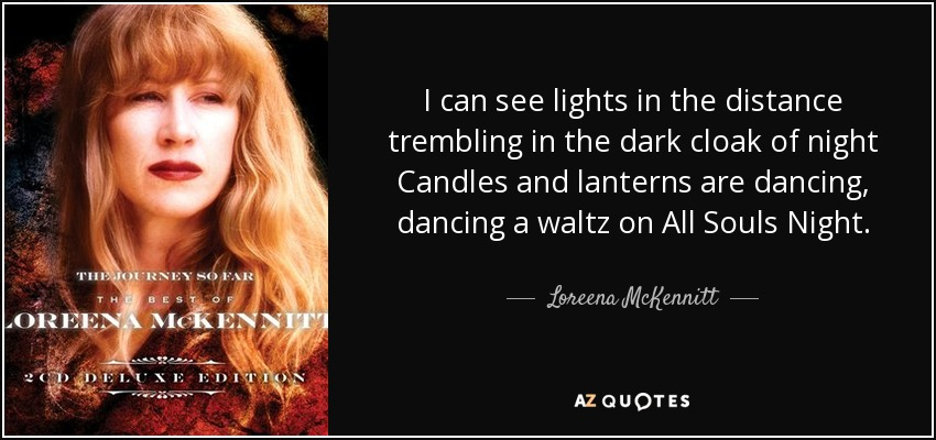 I can see lights in the distance trembling in the dark cloak of night Candles and lanterns are dancing, dancing a waltz on All Souls Night. - Loreena McKennitt