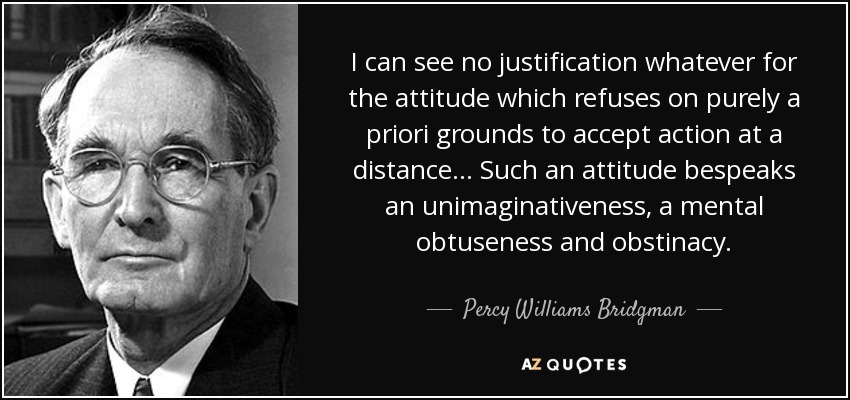 I can see no justification whatever for the attitude which refuses on purely a priori grounds to accept action at a distance ... Such an attitude bespeaks an unimaginativeness, a mental obtuseness and obstinacy. - Percy Williams Bridgman